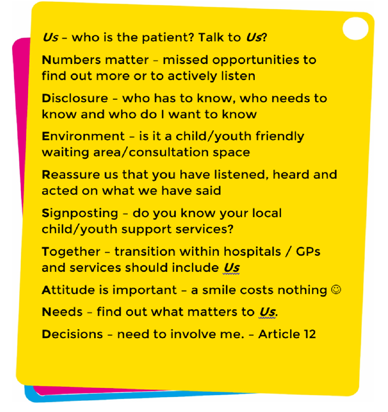 Understand 101 flyer: Us - who is the patient? | Numbers matter - missed opportunities to find out more or actively listen | Disclosure - who has to know | Environment - is it a youth friendly space | Reassure us that you have listened | Sigposting - do you know your local services | Together - transition within and between hospitals, GPs and services should include us | Attitude is important - a smile costs nothing | Needs - find out what matters to us | Decisions - need to involve me (Article 12)