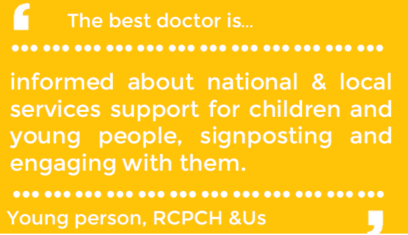 The best doctor is... informed about national and local services for children and young people, signposting and engaging with them - Young person, RCPCH & Us