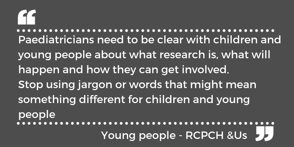 """Paediatricians need to be clear with children and young people about what research is, what will happen and how they can get involved. Stop using jargon or words that might mean something different for children and young people."" - RCPCH &Us Voice Bank"