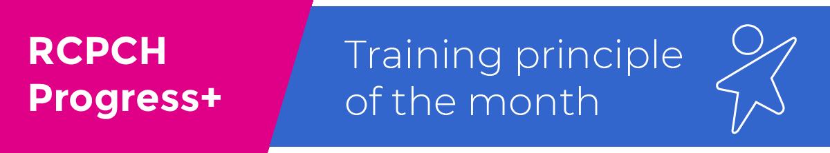 RCPCH Progress+ Training principle of the month